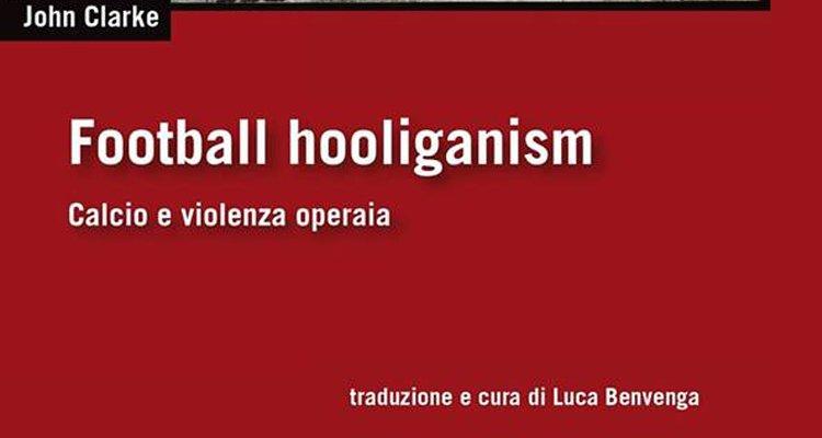 """""""Football Hooliganism. Calcio e Violenza Operaia"""". Ecco il libro di Clarke"""